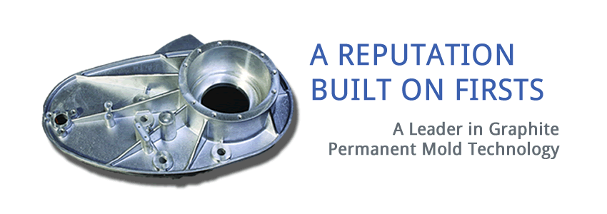 a reputation built on firsts: a leader in graphite permanent mold technology